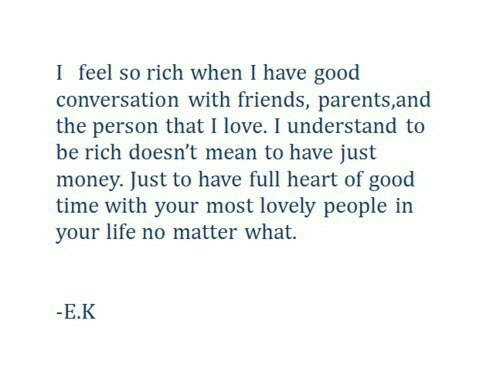 Life No: I feel so rich when I have good  conversation with friends, parents,and  the person that I love. I understand to  be rich doesn't mean to have just  money. Just to have full heart of good  time with your most lovely people in  your life no matter what.  -E.K