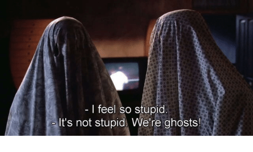 so stupid: I feel so stupid  It's not stupid We're ghosts