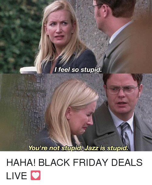 Black Friday, Friday, and Memes: I feel so stupidl  You re not Stupidk Jazz is stupid. HAHA! BLACK FRIDAY DEALS LIVE 💟