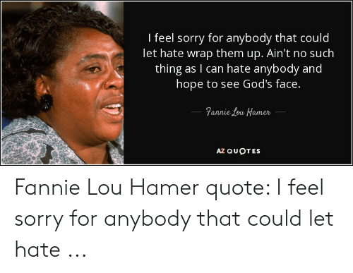 Fannie Lou Hamer: I feel sorry for anybody that could  let hate wrap them up. Ain't no such  thing as I can hate anybody and  hope to see God's face.  anne 1ew fameh  AZ QUOTES Fannie Lou Hamer quote: I feel sorry for anybody that could let hate ...