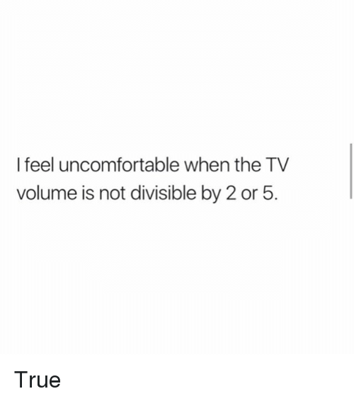 Memes, True, and 🤖: I feel uncomfortable when the TV  volume is not divisible by 2 or 5. True