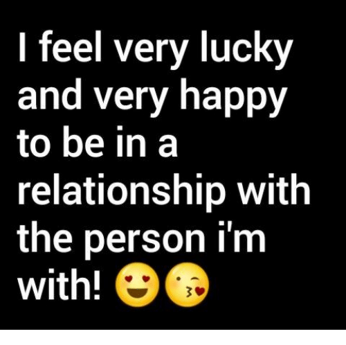 Memes, Happy, and In a Relationship: I feel very lucky  and very happy  to be in a  relationship with  the person I'm  with!