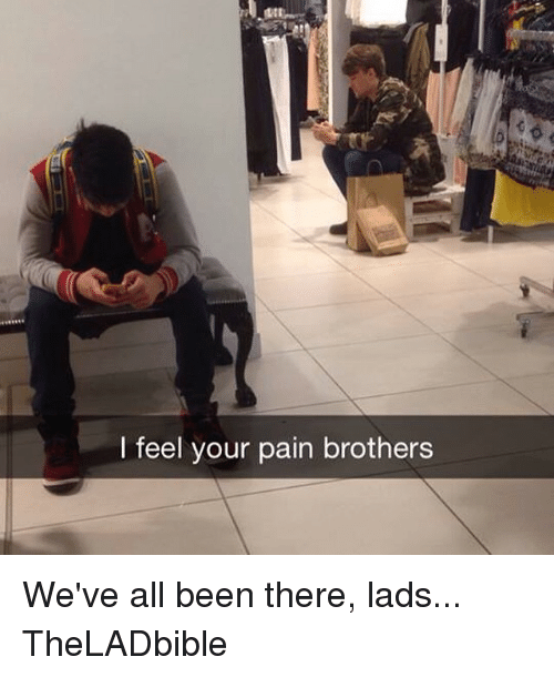 I Feel Your Pain: I feel your pain brothers We've all been there, lads... TheLADbible