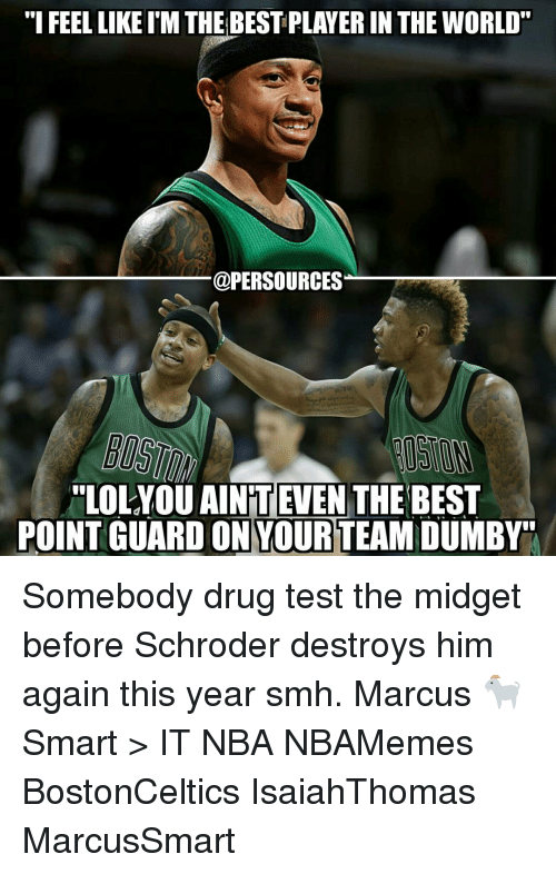 "Memes, Drug Test, and 🤖: ""I FEELLIKEIM THE BESTPLAYER IN THE WORLD  @PERSOURCES  ""LOLYOU AINTEVEN  THE BEST  POINT GUARD ON YOURTEAMDUMBY"" Somebody drug test the midget before Schroder destroys him again this year smh. Marcus 🐐 Smart > IT NBA NBAMemes BostonCeltics IsaiahThomas MarcusSmart"