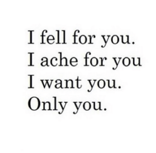 Only You: I fell for you  I ache for you  I want vou  Only you
