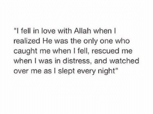 """allah: """"I fell in love with Allah when  realized He was the only one who  caught me when I fell, rescued me  when I was in distress, and watched  over me as I slept every night"""""""