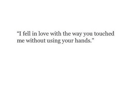 "Touche: ""I fell in love with the way you touche  me without using your hands."