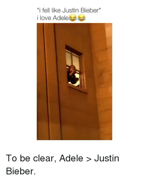 "Adele, Justin Bieber, and Love: ""i fell like Justin Bieber""  i love Adele To be clear, Adele > Justin Bieber."