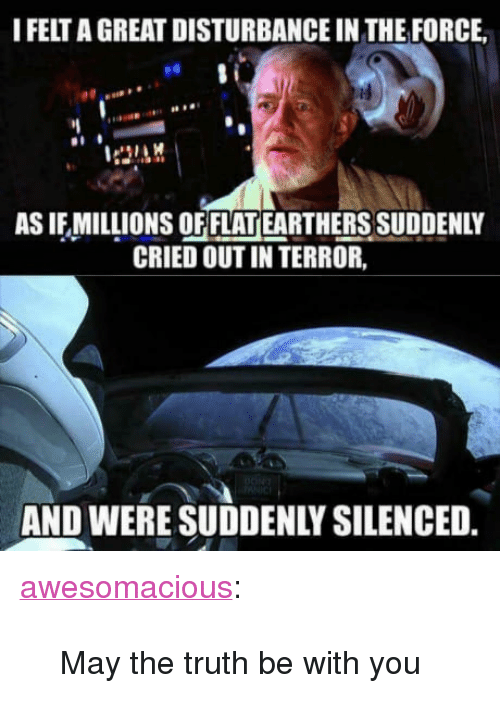 """Disturbance In The Force: I FELT A GREAT DISTURBANCE IN THE FORCE  es  AS IF MILLIONS OF FLAT EARTHERS SUDDENLY  CRIED OUT IN TERROR,  AND WERE SUDDENLY SILENCED <p><a href=""""http://awesomacious.tumblr.com/post/170949062113/may-the-truth-be-with-you"""" class=""""tumblr_blog"""">awesomacious</a>:</p>  <blockquote><p>May the truth be with you</p></blockquote>"""