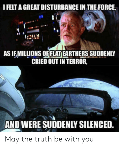 Disturbance In The Force: I FELT A GREAT DISTURBANCE IN THE FORCE  es  AS IF MILLIONS OF FLAT EARTHERS SUDDENLY  CRIED OUT IN TERROR,  AND WERE SUDDENLY SILENCED May the truth be with you