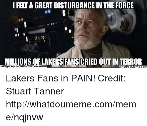 Disturbance In The Force: I FELT A GREAT DISTURBANCE IN THE FORCE  MILLIONS OF LAKERS FANSCRIED OUT IN TERROR  ht By: Face  book  Brougl  com/NBAMennes  WIpatiollMeme.com Lakers Fans in PAIN! Credit: Stuart Tanner  http://whatdoumeme.com/meme/nqjnvw