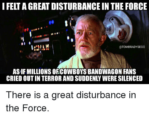 Disturbance In The Force: I FELT AGREAT DISTURBANCE IN THE FORCE  @TOMBRADYSEGO  ASIF MILLIONS OFCOWBOYSBANDWAGON FANS  CRIEDOUTIN TERRORAND SUDDENLY WERE SILENCED There is a great disturbance in the Force.