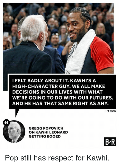 Leonard: I FELT BADLY ABOUT IT. KAWHI'S A  HIGH-CHARACTER GUY. WE ALL MAKE  DECISIONS IN OUR LIVES WITH WHAT  WE'RE GOING TO DO WITH OUR FUTURES,  AND HE HAS THAT SAME RIGHT AS ANY.  H/T ESPN  GREGG POPOVICH  ON KAWHI LEONARD  GETTING BOOED  B R Pop still has respect for Kawhi.