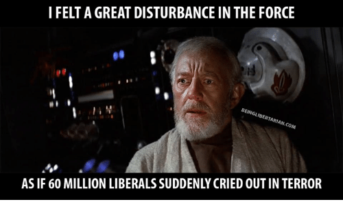 Disturbance In The Force: I FELTA GREAT DISTURBANCE IN THE FORCE  BEINGLIBERTARIAN.coM  AS IF 60 MILLION LIBERALS SUDDENLY CRIED OUTIN TERROR