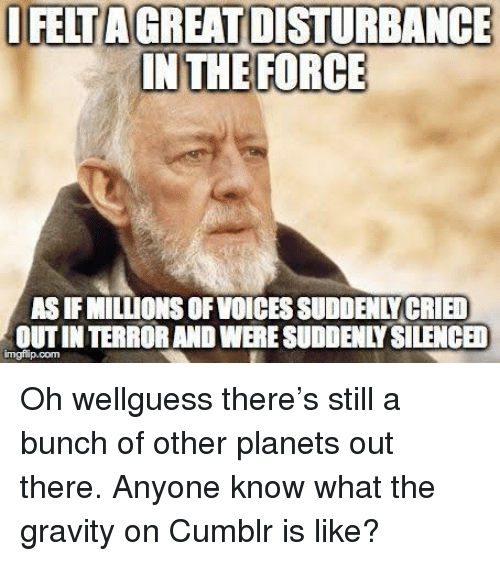 silenced: I FELTAGREAT DISTURBANCE  IN THE FORCE  AS IF MILLIONS OF VOICES SUDDENLY CRIED  OUTIN TERROR AND WERE SUDDENLY SILENCED Oh wellguess there's still a bunch of other planets out there. Anyone know what the gravity on Cumblr is like?