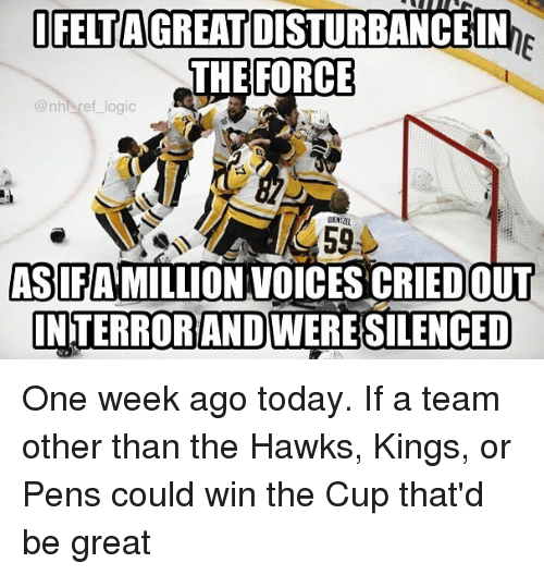 Logic, Memes, and National Hockey League (NHL): I FELTAGREATIDISTURBANCE IN  THE FORCE  @nhl ref logic  GENTZEL  AS FAMILLION VOICES CRIEDOUT  INTERRORANDWERESILENCED One week ago today. If a team other than the Hawks, Kings, or Pens could win the Cup that'd be great