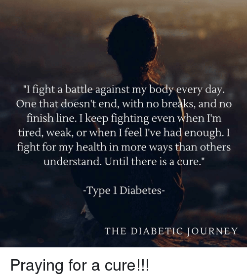 "Finish Line, Journey, and Diabetes: ""I fight a battle against my body every day  One that doesn't end, with no breaks, and no  finish line. I keep fighting even when I'm  tired, weak, or when I feel I've had enough. I  fight for my health in more ways than others  understand. Until there is a cure.""  -Type 1 Diabetes-  THE DIABETIC JOURNEY Praying for a cure!!!"