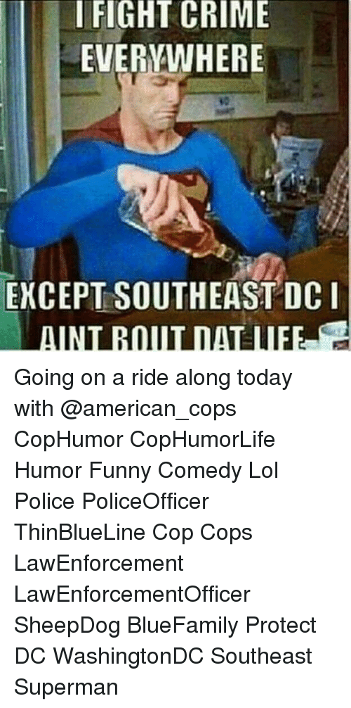 Crime, Funny, and Lol: I FIGHT CRIME  EVERYWHERE  EXCEPT SOUTHEAST DCI Going on a ride along today with @american_cops CopHumor CopHumorLife Humor Funny Comedy Lol Police PoliceOfficer ThinBlueLine Cop Cops LawEnforcement LawEnforcementOfficer SheepDog BlueFamily Protect DC WashingtonDC Southeast Superman