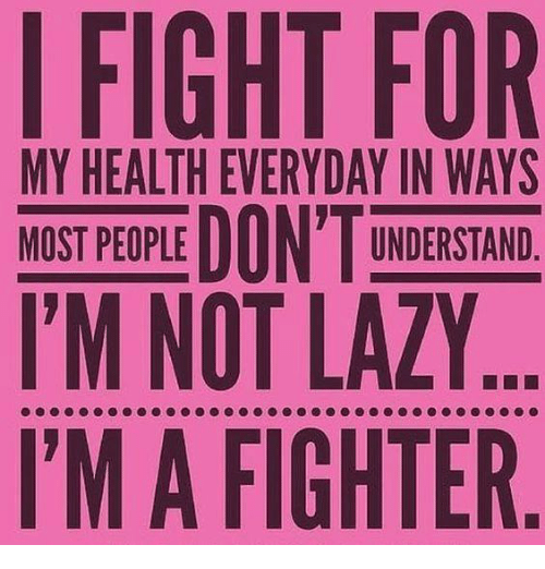 Lazy, Memes, and Laziness: I FIGHT FOR  MY HEALTH EVERYDAY UNDERSTAND  MOST PEOPLE  I'M NOT LAZY..  I'M A FIGHTER