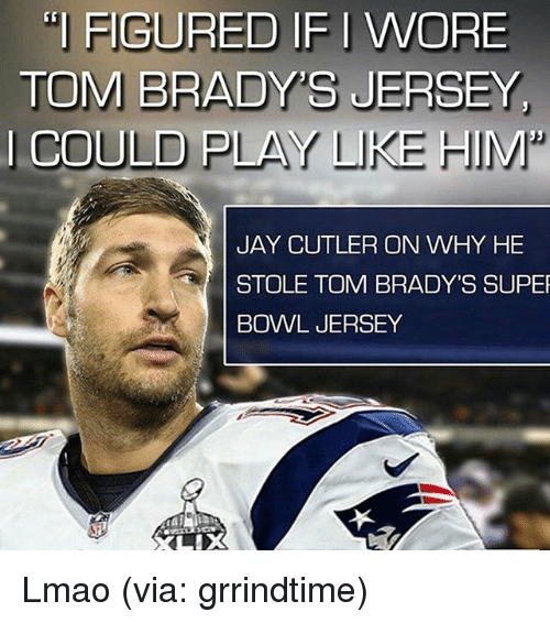 """Memes, 🤖, and Super: I FIGURED IF I WORE  TOM BRADY'S JERSEY  I COULD PLAY LIKE HIM""""  JAY CUTLER ON WHY HE  STOLE TOM BRADY'S SUPER  BOWL JERSEY Lmao (via: grrindtime)"""