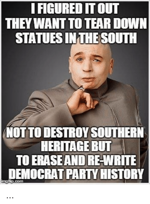 Memes, 🤖, and Wanted: I FIGURED ITOUT  THEY WANT TO TEAR DOWN  STATUESINTHESOUTH  NOTTODESTROY SOUTHERN  HERITAGE BUT  TO ERASEANDRE-WRITE  DEMOCRAT PARTYHISTORY ...