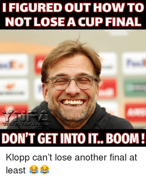 Klopp: I FIGURED OUT HOW TO  NOT LOSEACUP FINAL  DON'T GET INTO IT.. BOOM Klopp can't lose another final at least 😂😂