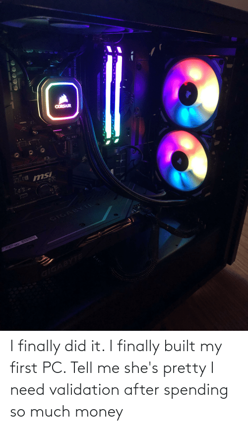 Money, Did, and First: I finally did it. I finally built my first PC. Tell me she's pretty I need validation after spending so much money
