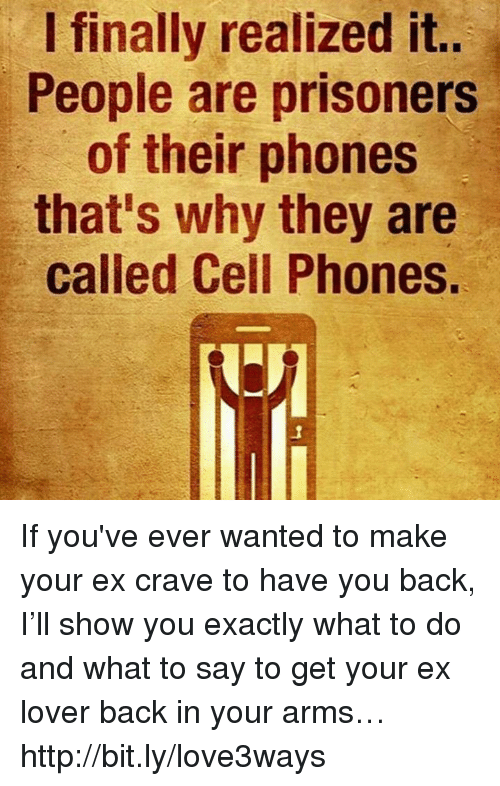 Ex's, Finals, and Memes: I finally realized it..  People are prisoners  of their phones  that's why they are  called Cell Phones. If you've ever wanted to make your ex crave to have you back, I'll show you exactly what to do and what to say to get your ex lover back in your arms… http://bit.ly/love3ways
