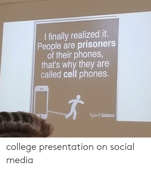 Spirit Science: I finally realized it.  People are prisoners  of their phones,  that's why they are  called cell phones.  Spirit Science college presentation on social media