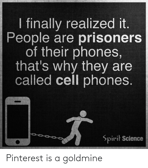 Spirit Science: I finally realized it.  People are prisoners  of their phones,  that's why they are  called cell phones.  Spirit Science Pinterest is a goldmine