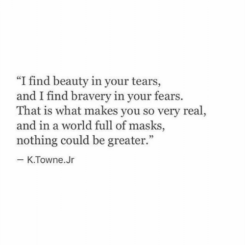 """bravery: """"I find beauty in your tears,  and I find bravery in your fears.  That is what makes you so very real,  and in a world full of masks,  nothing could be greater.""""  - K.Towne.Jr"""