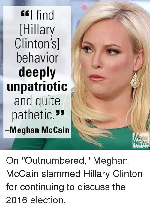 "Hillary Clinton, Memes, and News: ""I find  Hillary  Clinton's]  behavior  deeply  unpatriotic  and quite  pathetic.""  Meghan McCain  NEWS On ""Outnumbered,"" Meghan McCain slammed Hillary Clinton for continuing to discuss the 2016 election."