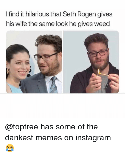 Dankest: I find it hilarious that Seth Rogen gives  his wife the same look he gives weed @toptree has some of the dankest memes on instagram 😂