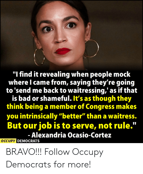 "cortez: ""I find it revealing when people mock  where I came from, saying they're goin<g  to 'send me back to waitressing,' as if that  is bad or shameful. It's as though they  think being a member of Congress makes  you intrinsically ""better"" than a waitress.  But our job is to serve, not rule.""  Alexandria Ocasio-Cortez  OCCUPY  DEMOCRATS BRAVO!!!  Follow Occupy Democrats for more!"