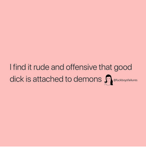 Rude, Dick, and Good: I find it rude and offensive that good  dick is attached to demons tudboystalure