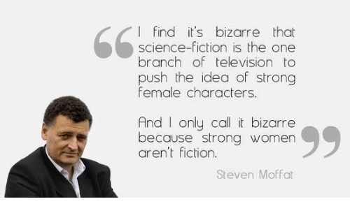 strong women: I find it's bizarre that  science-fiction is the one  branch of television to  push the idea of strong  female characters.  And only call it bizarre  because strong women  aren't fiction.  Steven Moffat