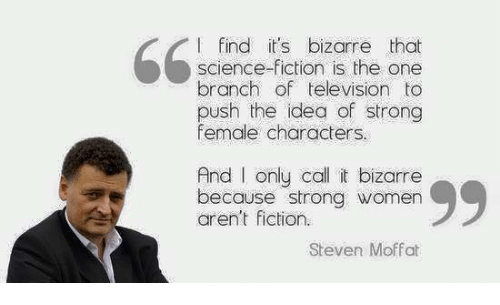 strong women: I find it's bizarre that  science-fiction is the one  branch of television to  push the idea of strong  female characters.  And I only call it bizarre.  99  because strong women  aren't fiction.  Steven Moffat