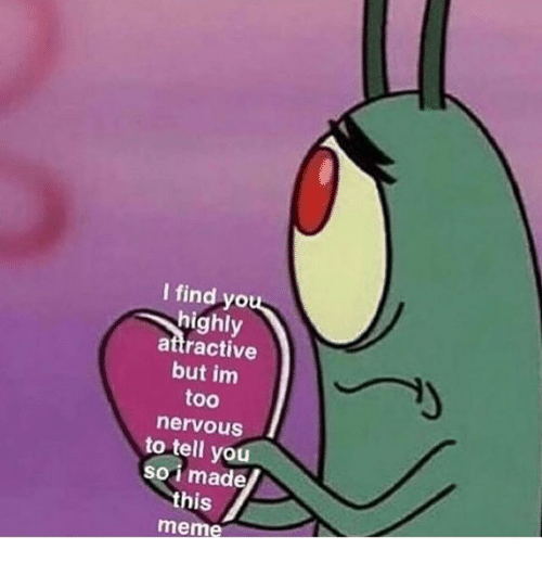 Sois: I find yo  highly  attractive  but im  too  nervouS  to tell you  soi made  this  meme
