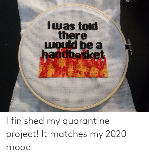 Mood: I finished my quarantine project! It matches my 2020 mood