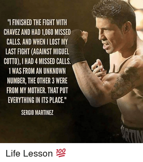 Life, Memes, and Lost: I FINISHED THE FIGHT WITIH  CHAVEZ AND HAD 1,060 MISSED  CALLS. AND WHEN I LOST MY  LAST FIGHT (AGAINST MIGUEL  COTTO), I HAD 4 MISSED CALLS.  1WAS FROM AN UNKNOWN  NUMBER, THE OTHER 3 WERE  FROM MY MOTHER. THAT PUT  EVERYTHING IN ITS PLACE  SERGIO MARTINEZ Life Lesson 💯
