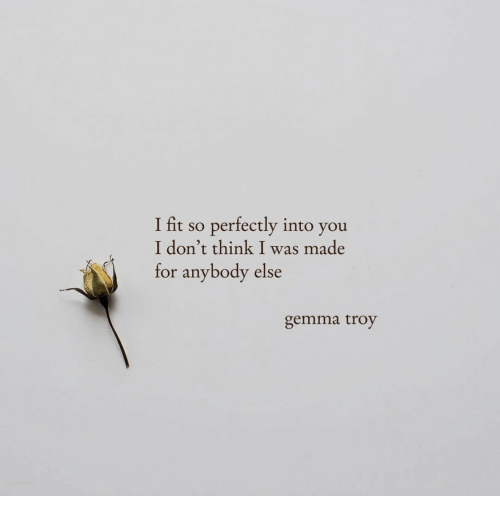 gemma: I fit so perfectly into you  I don't think I was made  for anybody else  gemma troy