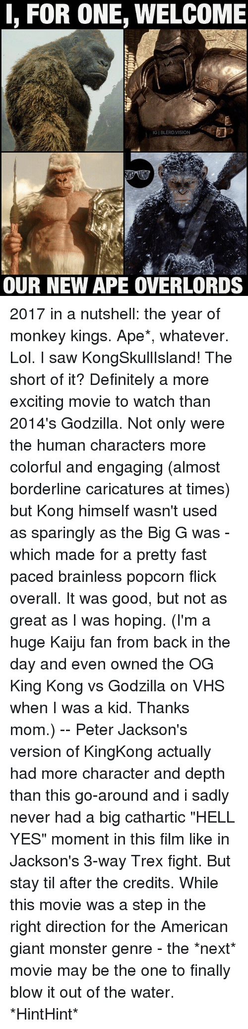 "trex: I, FOR ONE, WELCOME  IGIBLERDVISION  OUR NEW APE OVERLORDS 2017 in a nutshell: the year of monkey kings. Ape*, whatever. Lol. I saw KongSkullIsland! The short of it? Definitely a more exciting movie to watch than 2014's Godzilla. Not only were the human characters more colorful and engaging (almost borderline caricatures at times) but Kong himself wasn't used as sparingly as the Big G was - which made for a pretty fast paced brainless popcorn flick overall. It was good, but not as great as I was hoping. (I'm a huge Kaiju fan from back in the day and even owned the OG King Kong vs Godzilla on VHS when I was a kid. Thanks mom.) -- Peter Jackson's version of KingKong actually had more character and depth than this go-around and i sadly never had a big cathartic ""HELL YES"" moment in this film like in Jackson's 3-way Trex fight. But stay til after the credits. While this movie was a step in the right direction for the American giant monster genre - the *next* movie may be the one to finally blow it out of the water. *HintHint*"