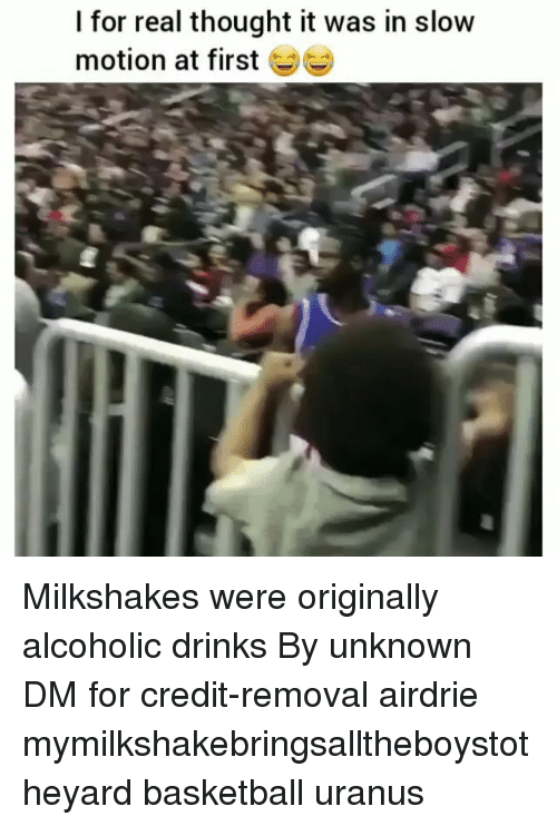 Basketball, Memes, and Slow Motion: I for real thought it was in slow  motion at first Milkshakes were originally alcoholic drinks By unknown DM for credit-removal airdrie mymilkshakebringsalltheboystotheyard basketball uranus