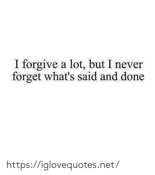 never forget: I forgive a lot, but I never  forget what's said and done https://iglovequotes.net/
