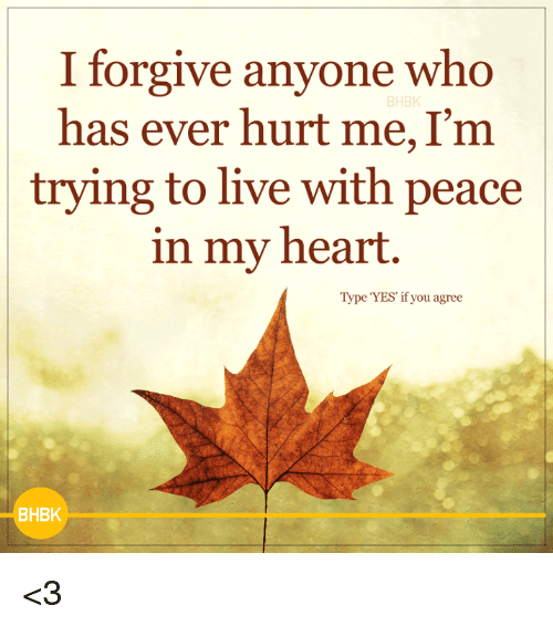 Memes, Heart, and Live: I forgive anyone who  BHBK  has ever hurt me, I'm  trying to live with peace  in my heart  Type YES if you agree  BHBK <3