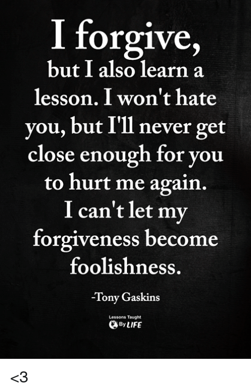 Memes, Forgiveness, and Never: I forgive,  but I also learn a  lesson. I won't hate  you, but I'll never get  close enough for you  to hurt me again.  I can't let my  forgiveness become  foolishness.  -Tony Gaskins  ByLIFE  Lessons Taught <3