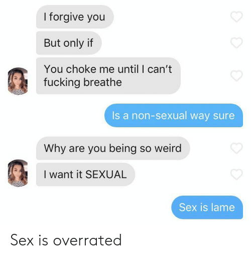 lame: I forgive you  But only if  You choke me until I can't  fucking breathe  Is a non-sexual way sure  Why are you being so weird  I want it SEXUAL  Sex is lame Sex is overrated