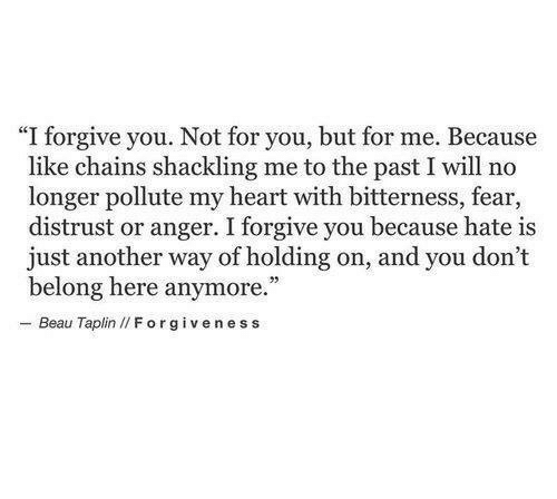 """Pollute: """"I forgive you. Not for you, but for me. Because  like chains shackling me to the past I will no  longer pollute my heart with bitterness, fear,  distrust or anger. I forgive you because hate is  just another way of holding on, and you don't  belong here anymore.  - Beau Taplin I/ Forgiveness"""