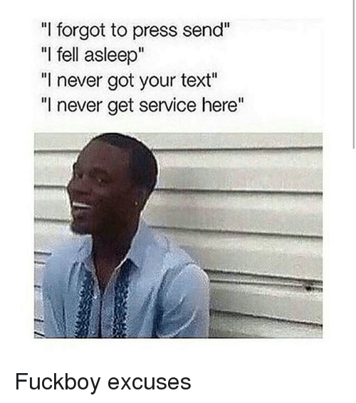 "Fuckboy, Texting, and Text: ""I forgot to press send""  ""I fell asleep""  ""I never got your text""  ""I never get service here"" Fuckboy excuses"