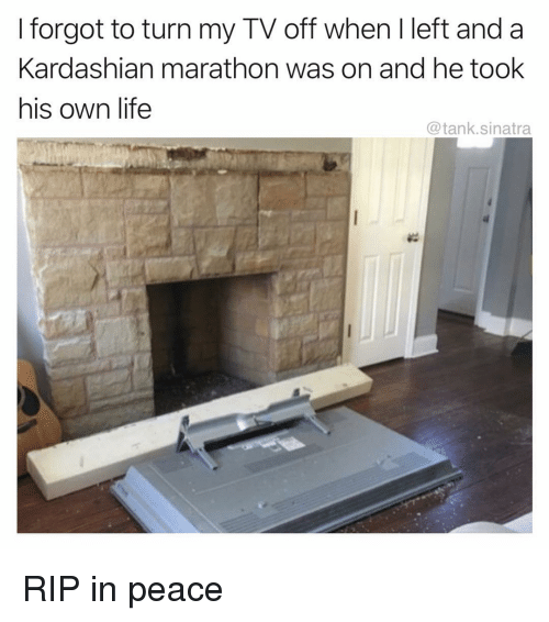 Funny, Life, and Kardashian: I forgot to turn my TV off when I left and a  Kardashian marathon was on and he took  his own life  @tank.sinatra RIP in peace